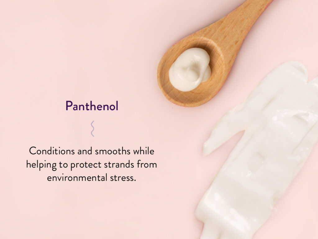 Scoop of Panthenol and a description of the benefits: Conditions and smooths while helping to protect strands from environmental stress.